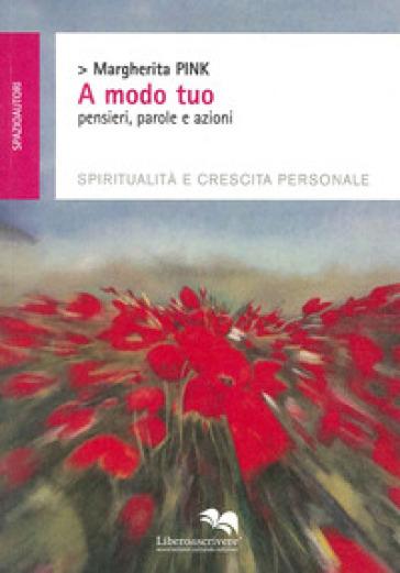A modo tuo. Pensieri, parole e azioni. Spiritualità e crescita personale - Margherita Pink |