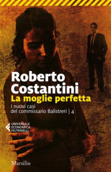 La moglie perfetta. I nuovi casi del commissario Balistreri. 4. - Roberto Costantini |