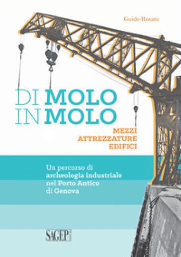 Di molo in molo. Mezzi attrezzature edifici. Un percorso di archeologia industriale nel porto di Genova - Guido Rosato | Ericsfund.org