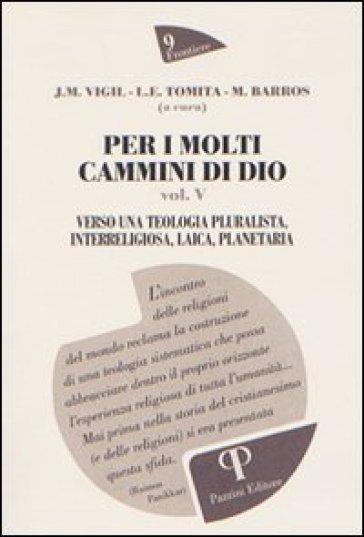 Per i molti cammini di Dio. 5.Verso una teologia pluralista, interreligiosa, laica, planetaria - José M. Vigil |