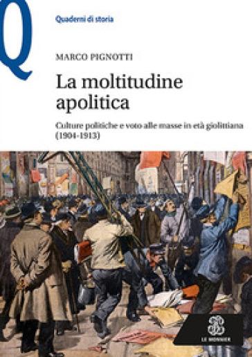 La moltitudine apolitica. Culture politiche e voto alle masse in età giolittiana (1904-1913) - Marco Pignotti  