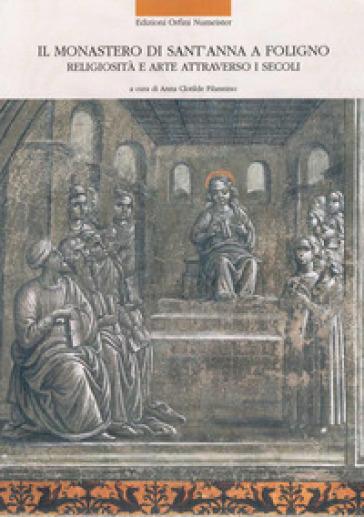 Il monastero di Sant'Anna a Foligno. Religiosità e arte attraverso i secoli - A. C. Filannino |