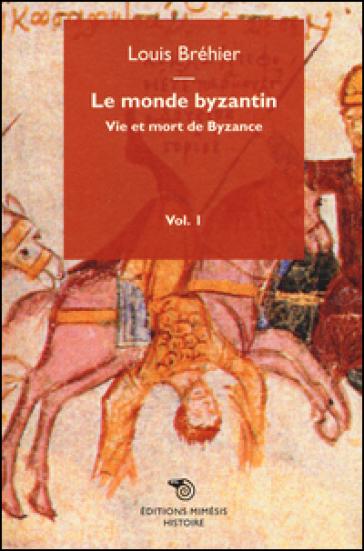 Le monde byzantin. 1.Vie et mort de Byzance - Louis Bréhier | Kritjur.org