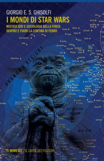 I mondi di Star Wars. Mistica Jedi e sociologia della forza dentro e fuori la Cortina di Ferro - Giorgio E. S. Ghisolfi  