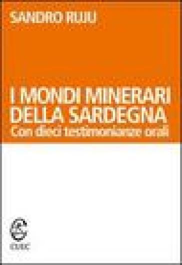 I mondi minerari della Sardegna. Con dieci testimonianze orali - Sandro Ruju  