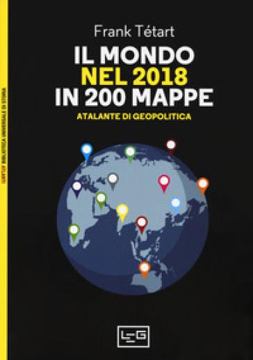 Il mondo nel 2018 in 200 mappe. Atlante di geopolitica - Frank Tétart |