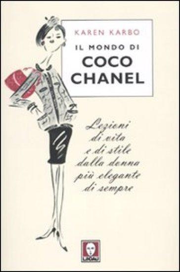 Il mondo di Coco Chanel. Lezioni di vita e di stile dalla donna più elegante di sempre - Karen Karbo  