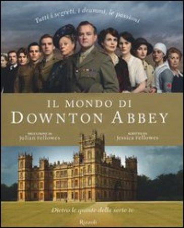 Il mondo di Downton Abbey. Dietro le quinte della serie tv - Jessica Fellowes |