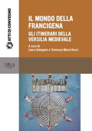 Il mondo della Francigena. Gli itinerari della Versilia medievale. Atti della Giornata di Studio (Pietrasanta, 11 giugno 2016) - L. Galoppini |