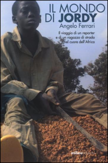 Il mondo di Jordy. Il viaggio di un reporter e di un ragazzo di strada nel cuore dell'Africa - Angelo Ferrari  
