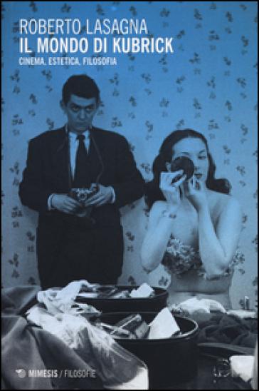 Il mondo di Kubrick. Cinema, estetica, filosofia - Roberto Lasagna | Thecosgala.com
