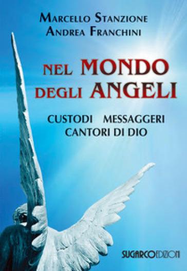 Nel mondo degli angeli. Custodi, messaggeri, cantori di Dio - Marcello Stanzione | Jonathanterrington.com