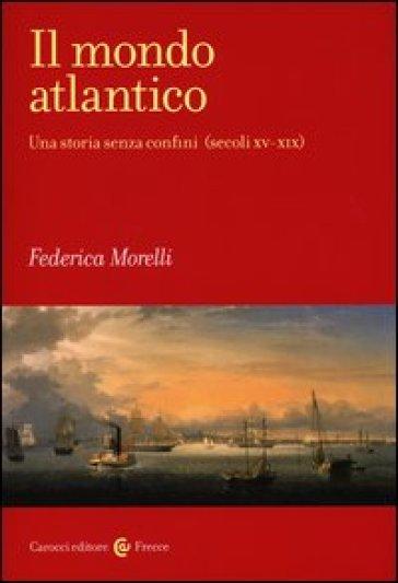 Il mondo atlantico. Una storia senza confini (secoli XV-XIX) - Federica Morelli | Jonathanterrington.com