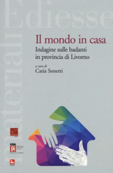 Il mondo in casa. Indagine sulle badanti in provincia di Livorno - C. Sonetti |