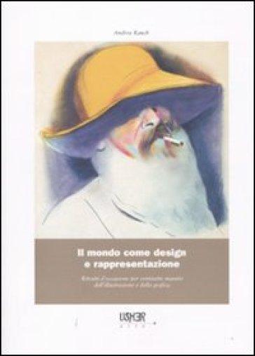 Il mondo come design e rappresentazione. Ritratti d'occasione per ventisette maestri dell'illustrazione e della grafica - Andrea Rauch | Rochesterscifianimecon.com