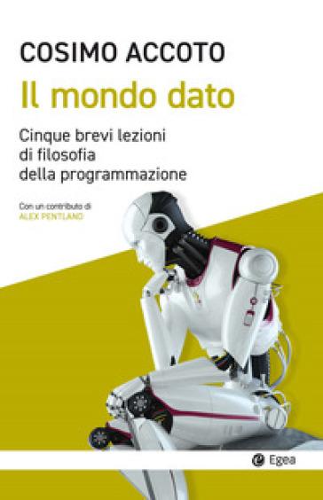 Il mondo dato. Cinque brevi lezioni di filosofia digitale - Cosimo Accoto | Thecosgala.com