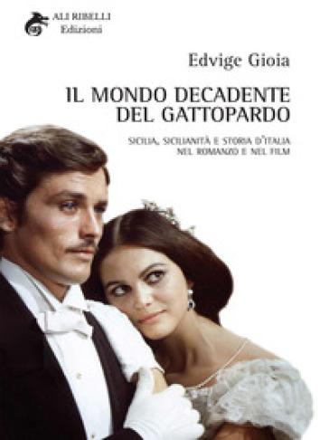 Il mondo decadente del Gattopardo. Sicilia, sicilianità e storia d'Italia nel romanzo e nel film - Edvige Gioia |