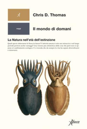 Il mondo di domani. La natura nell'età dell'estinzione - Chris D. Thomas | Jonathanterrington.com