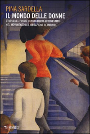 Il mondo delle donne. Storia del primo consultorio autogestito nel movimento di liberazione femminile - Pina Sardella | Jonathanterrington.com