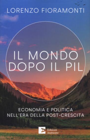 Il mondo dopo il Pil. Economia e politica nell'era della post-crescita - Lorenzo Fioramonti   Thecosgala.com