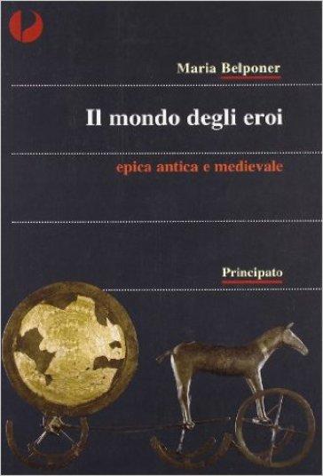 Il mondo degli eroi. Epica classica e medievale. Per le Scuole superiori - Maria Belponer |