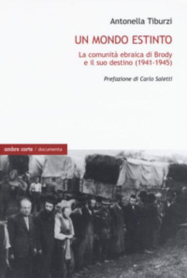 Un mondo estinto. La comunità ebraica di Brody e il suo destino (1941-1945) - Antonella Tiburzi |