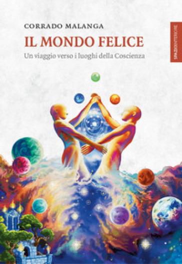 Il mondo felice. Un viaggio verso i luoghi della coscienza - Corrado Malanga | Jonathanterrington.com