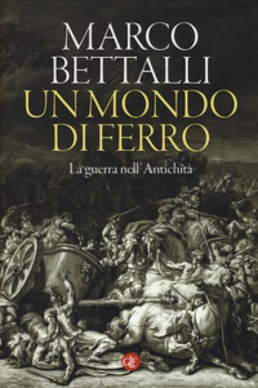 Un mondo di ferro. La guerra nell'antichità - Marco Bettalli  
