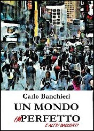 Un mondo imperfetto e altri racconti - Carlo Banchieri | Kritjur.org