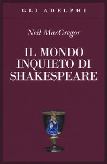 Il mondo inquieto di Shakespeare - Neil MacGregor |