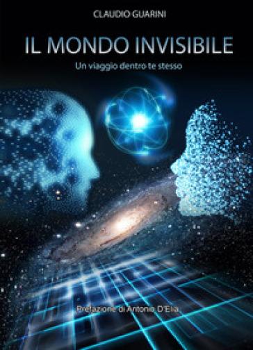 Il mondo invisibile. Un viaggio dentro te stesso - Claudio Guarini |