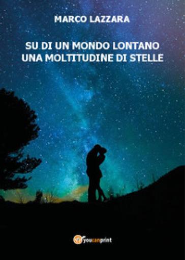 Su di un mondo lontano una moltitudine di stelle - Marco Lazzara |