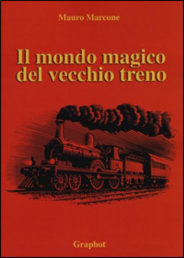 Il mondo magico del vecchio treno - Mauro Marcone   Jonathanterrington.com