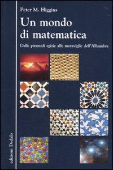 Un mondo di matematica. Dalle piramidi egizie alle meraviglie dell'Alhambra - Peter M. Higgins pdf epub