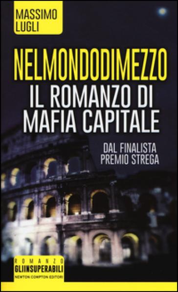Nel mondo di mezzo. Il romanzo di mafia capitale - Massimo Lugli | Rochesterscifianimecon.com