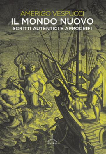 Il mondo nuovo. Scritti autentici e apocrifi - Amerigo Vespucci  