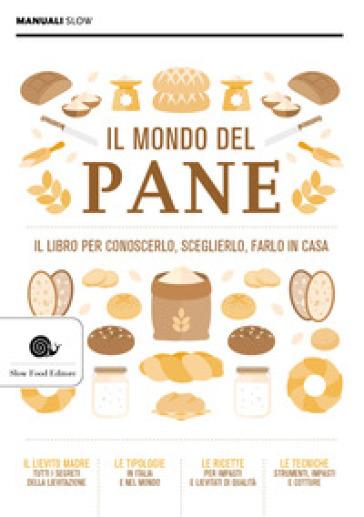 Il mondo del pane. Il libro per conoscerlo, sceglierlo, farlo in casa -  pdf epub
