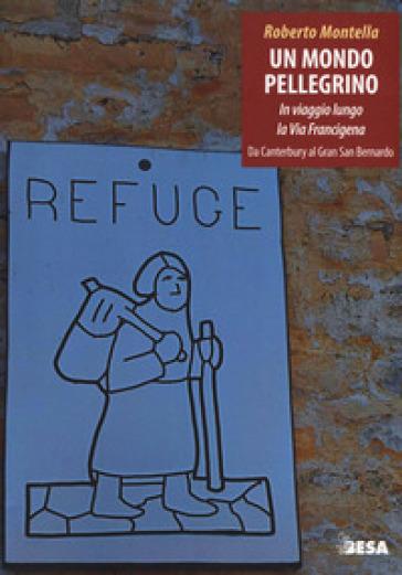 Un mondo pellegrino. In viaggio lungo la via Francigena. Da Canterbury al Gran San Bernardo - Roberto Montella | Rochesterscifianimecon.com