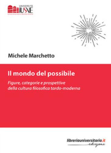 Il mondo del possibile. Figure, categorie e prospettive della cultura filosofica tardo-moderna - Michele Marchetto  