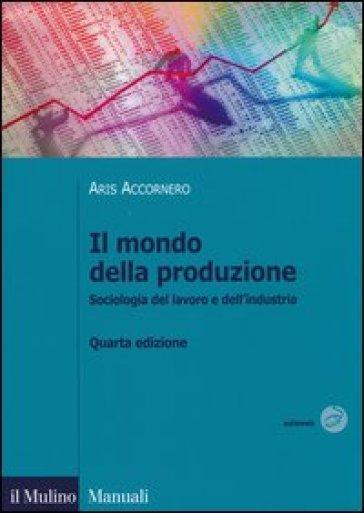 Il mondo della produzione. Sociologia del lavoro e dell'industria - Aris Accornero |