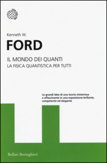 Il mondo dei quanti. La fisica quantistica per tutti - Kenneth W. Ford | Rochesterscifianimecon.com