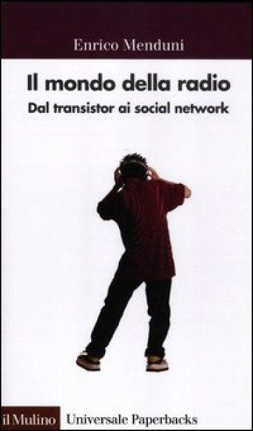 Il mondo della radio. Dal transistor ai social network - Enrico Menduni |