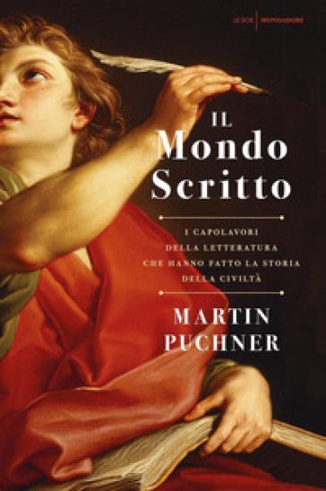 Il mondo scritto. I capolavori della letteratura che hanno fatto la storia della civiltà - Martin Puchner | Rochesterscifianimecon.com