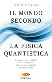 Il mondo secondo la fisica quantistica. Segreti e meraviglie della scienza che sta cambiando la nostra vita