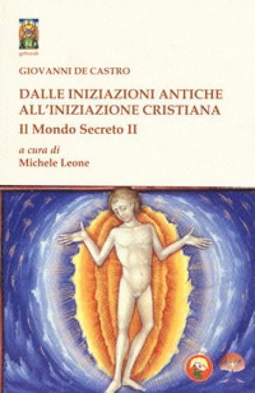 Il mondo secreto. 2: Dalle iniziazioni antiche all'iniziazione cristiana - Giovanni De Castro |