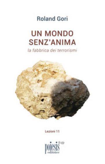 Un mondo senz'anima. La fabbrica dei terrorismi - Roland Gori |