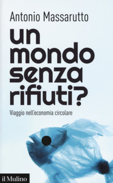 Un mondo senza rifiuti? Viaggio nell'economia circolare - Antonio Massarutto pdf epub
