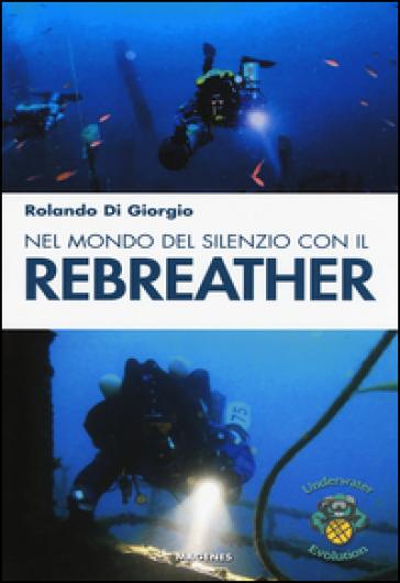 Nel mondo del silenzio con il rebreather - Rolando Di Giorgio |