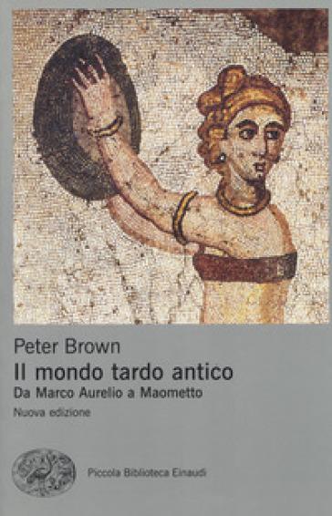 Il mondo tardo antico. Da Marco Aurelio a Maometto - Peter Brown | Rochesterscifianimecon.com