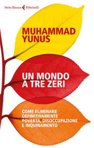Un mondo a tre zeri. Come eliminare definitivamente povertà, disoccupazione e inquinamento - Muhammad Yunus   Thecosgala.com